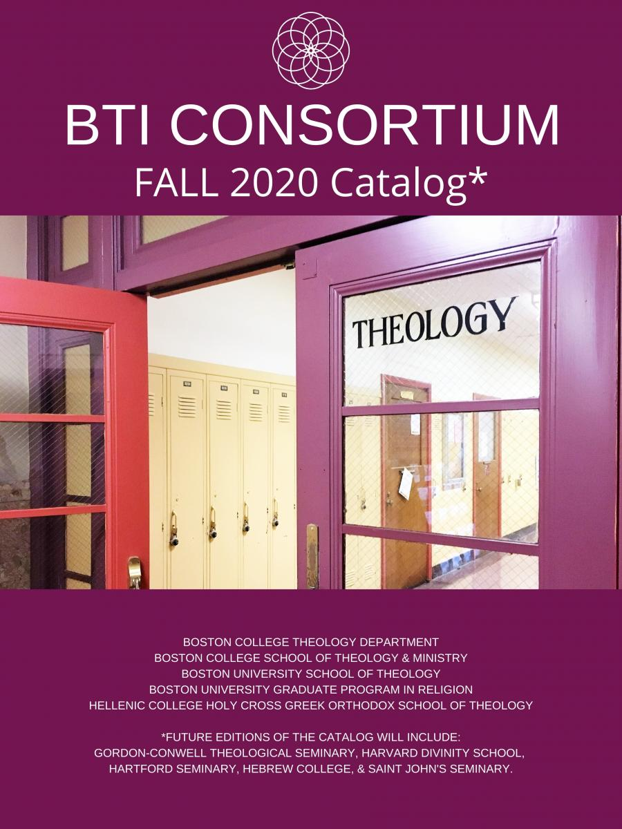 Image: The catlog cover of the Fall 2020 BTI Consortium catalog. A tall magenta rectangle. the BTI logo, a white spirograph, is centered at the top of the image. Directly beneath the logo in bold white print: BTI Consortium Fall 2020 Catalog*. Below the text is a photograph of two purple doors. The left door is open. The right door has the word THEOLOGY in bold black print on its textured window insert. Behind the doors, cream-colored lockers can be seen. Below the photograph, Smaller White text reads: Boston College Theology Department, Boston College School of Theology and Ministry, Boston University School of Theology, Boston University Graduate Program in Religion, Hellenic College Holy Cross Greek Orthodox School of Theology. DOUBLE SPACE. *Future editions of the catalog will include Gordon-Conwell Theological Seminary, Harvard Divinity School, Hartford Seminary,Hebrew College, and Saint John's Seminary.